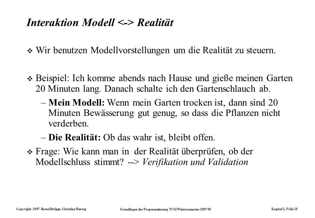 Copyright 2007 Bernd Brügge, Christian Herzog Grundlagen der Programmierung TUM Wintersemester 2007/08 Kapitel 2, Folie 25 Interaktion Modell Realität