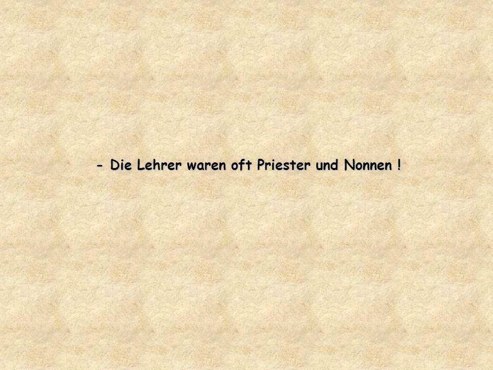 - Die Lehrer waren oft Priester und Nonnen !