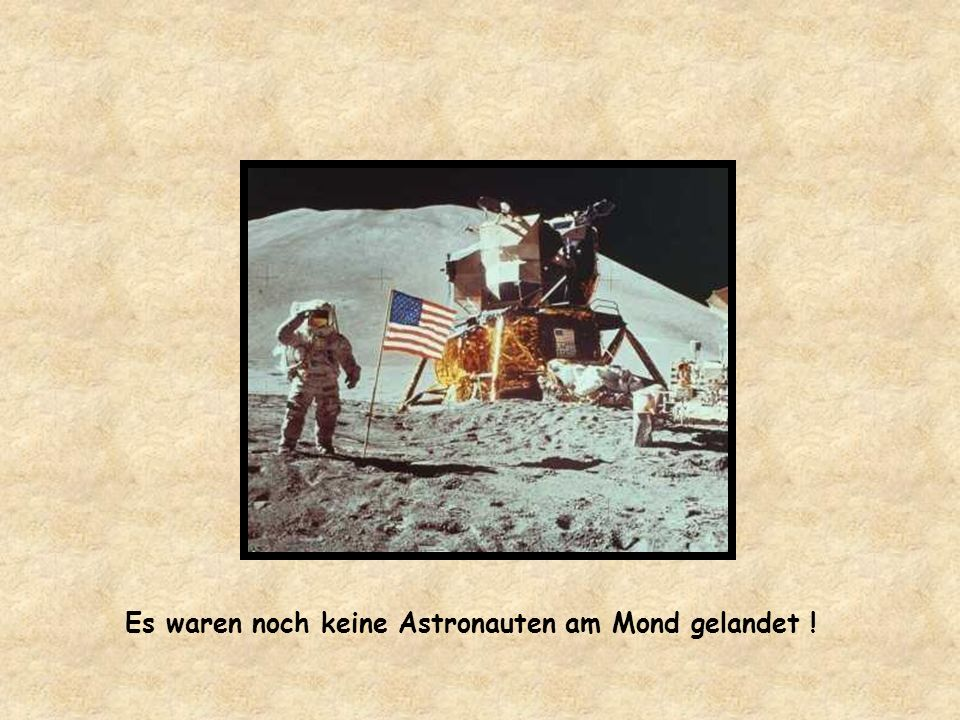 Es waren noch keine Astronauten am Mond gelandet !