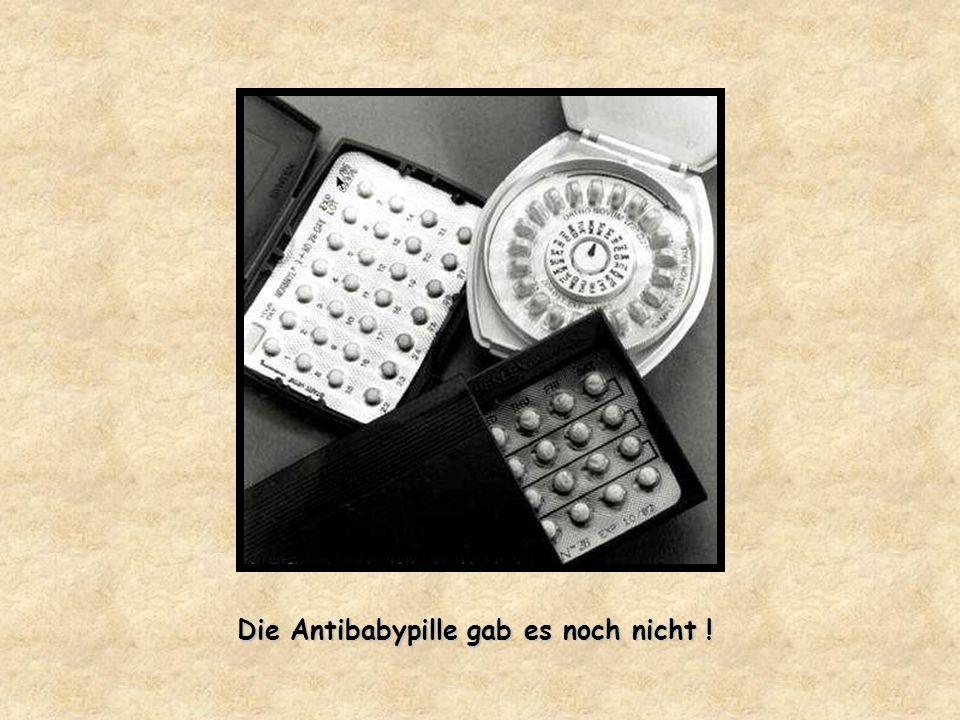 Die Antibabypille gab es noch nicht !