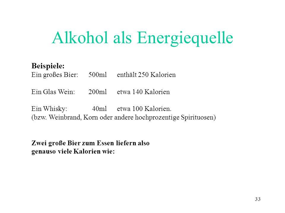 33 Alkohol als Energiequelle Beispiele: Ein großes Bier:500ml enthält 250 Kalorien Ein Glas Wein:200mletwa 140 Kalorien Ein Whisky: 40ml etwa 100 Kalo