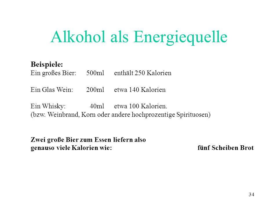 34 Alkohol als Energiequelle Beispiele: Ein großes Bier:500ml enthält 250 Kalorien Ein Glas Wein:200mletwa 140 Kalorien Ein Whisky: 40ml etwa 100 Kalo