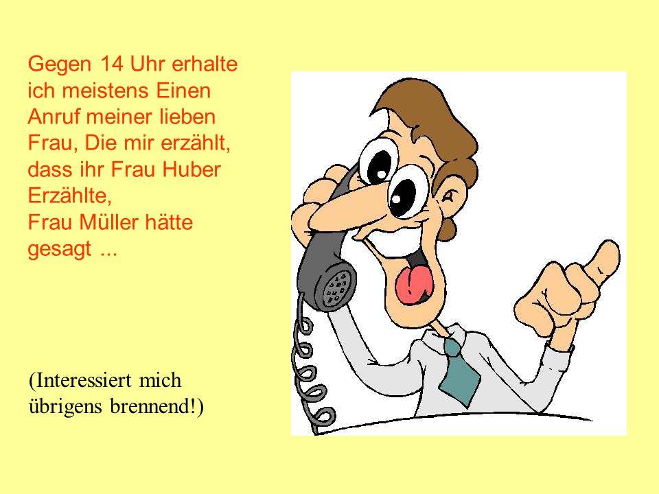 Gegen 14 Uhr erhalte ich meistens Einen Anruf meiner lieben Frau, Die mir erzählt, dass ihr Frau Huber Erzählte, Frau Müller hätte gesagt... (Interess