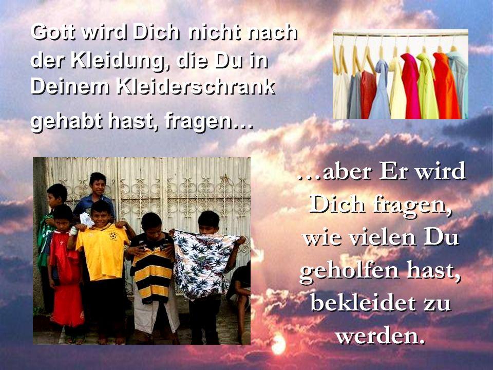 Gott wird Dich nicht nach der Kleidung, die Du in Deinem Kleiderschrank gehabt hast, fragen… …aber Er wird Dich fragen, wie vielen Du geholfen hast, b