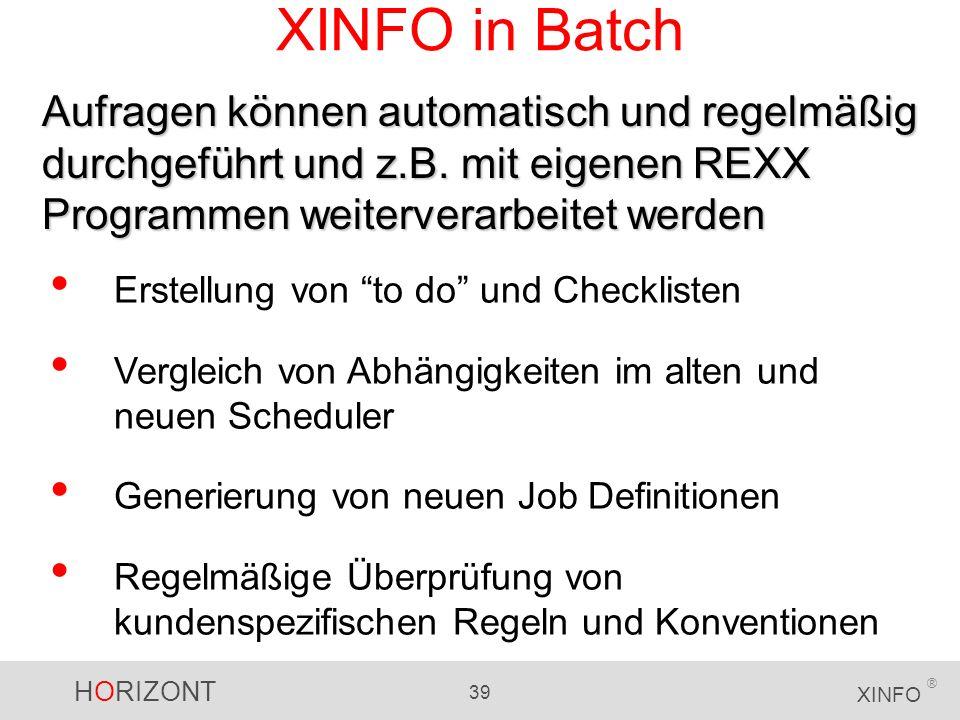 HORIZONT 39 XINFO ® XINFO in Batch Aufragen können automatisch und regelmäßig durchgeführt und z.B. mit eigenen REXX Programmen weiterverarbeitet werd