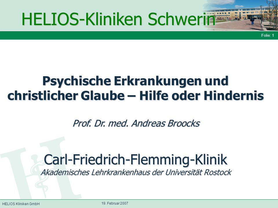 HELIOS Kliniken GmbH Folie: 1 19. Februar 2007 Psychische Erkrankungen und christlicher Glaube – Hilfe oder Hindernis Prof. Dr. med. Andreas Broocks C