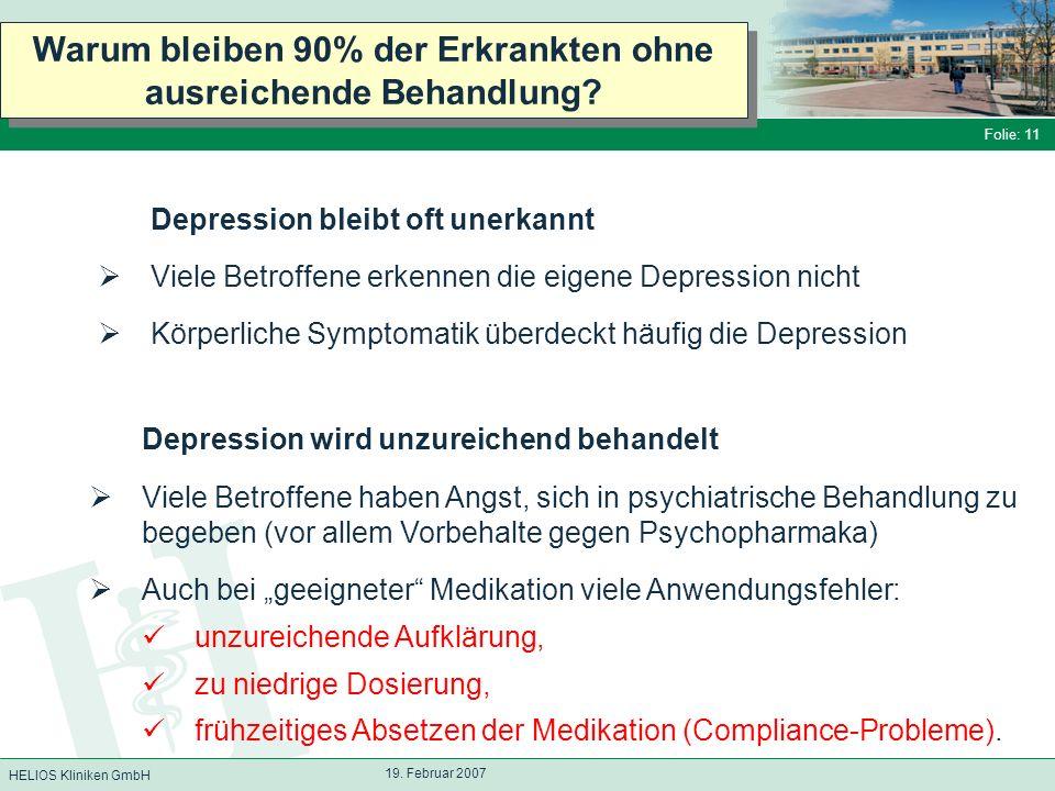 HELIOS Kliniken GmbH Folie: 11 19. Februar 2007 Warum bleiben 90% der Erkrankten ohne ausreichende Behandlung? Depression wird unzureichend behandelt
