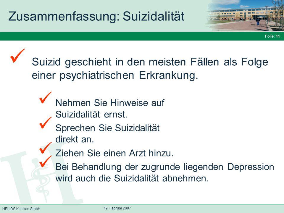 HELIOS Kliniken GmbH Folie: 14 19. Februar 2007 Zusammenfassung: Suizidalität Suizid geschieht in den meisten Fällen als Folge einer psychiatrischen E