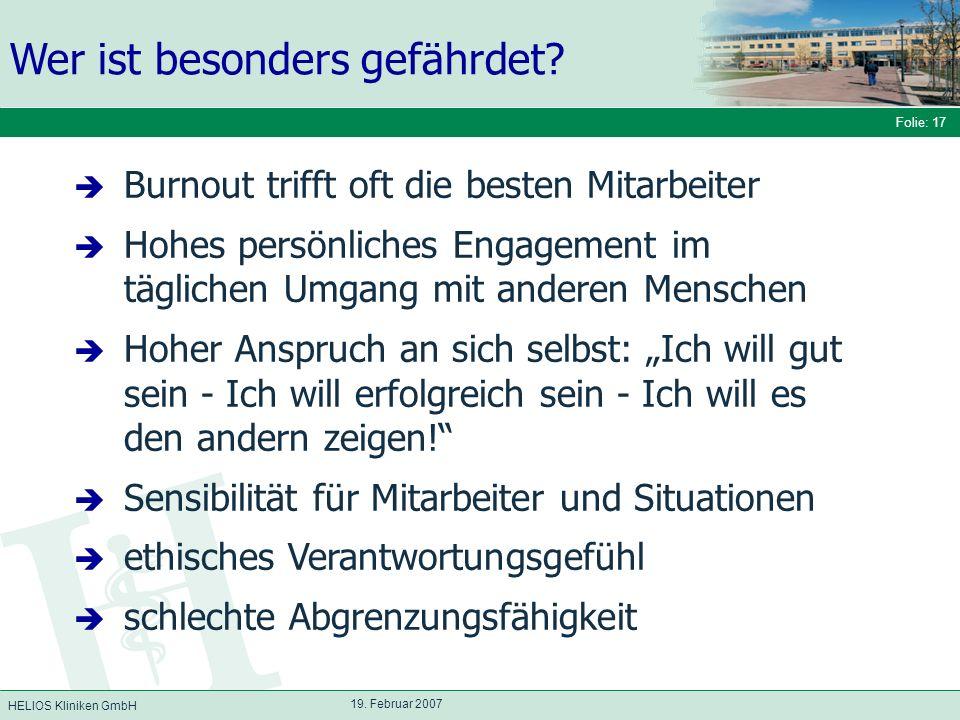 HELIOS Kliniken GmbH Folie: 17 19. Februar 2007 Wer ist besonders gefährdet? Burnout trifft oft die besten Mitarbeiter Hohes persönliches Engagement i