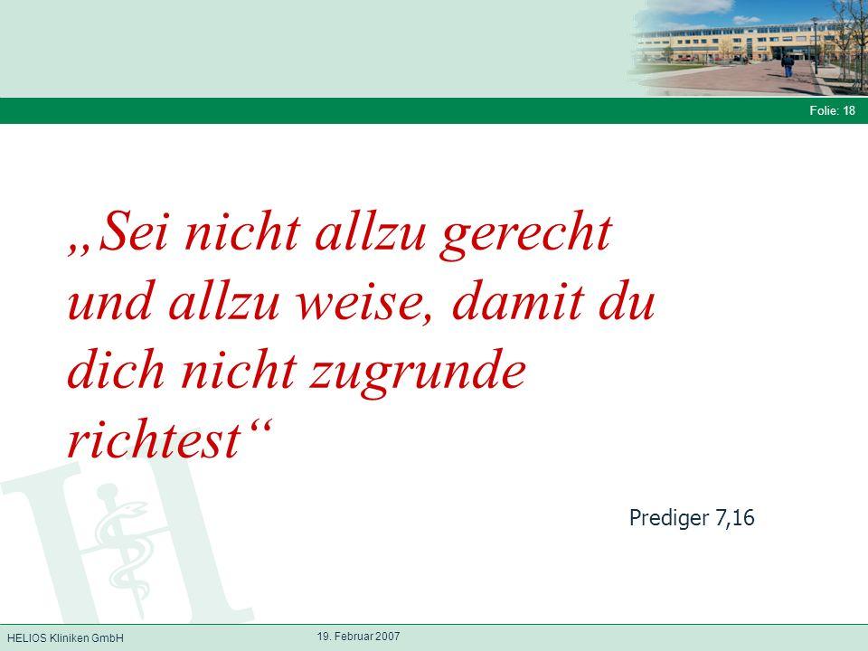HELIOS Kliniken GmbH Folie: 18 19. Februar 2007 Sei nicht allzu gerecht und allzu weise, damit du dich nicht zugrunde richtest Prediger 7,16