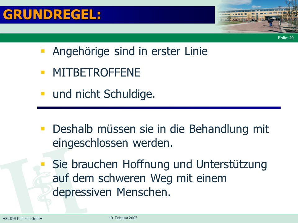 HELIOS Kliniken GmbH Folie: 20 19. Februar 2007 GRUNDREGEL: Angehörige sind in erster Linie MITBETROFFENE und nicht Schuldige. Deshalb müssen sie in d