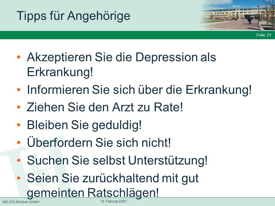 HELIOS Kliniken GmbH Folie: 21 19. Februar 2007 Tipps für Angehörige Akzeptieren Sie die Depression als Erkrankung! Informieren Sie sich über die Erkr