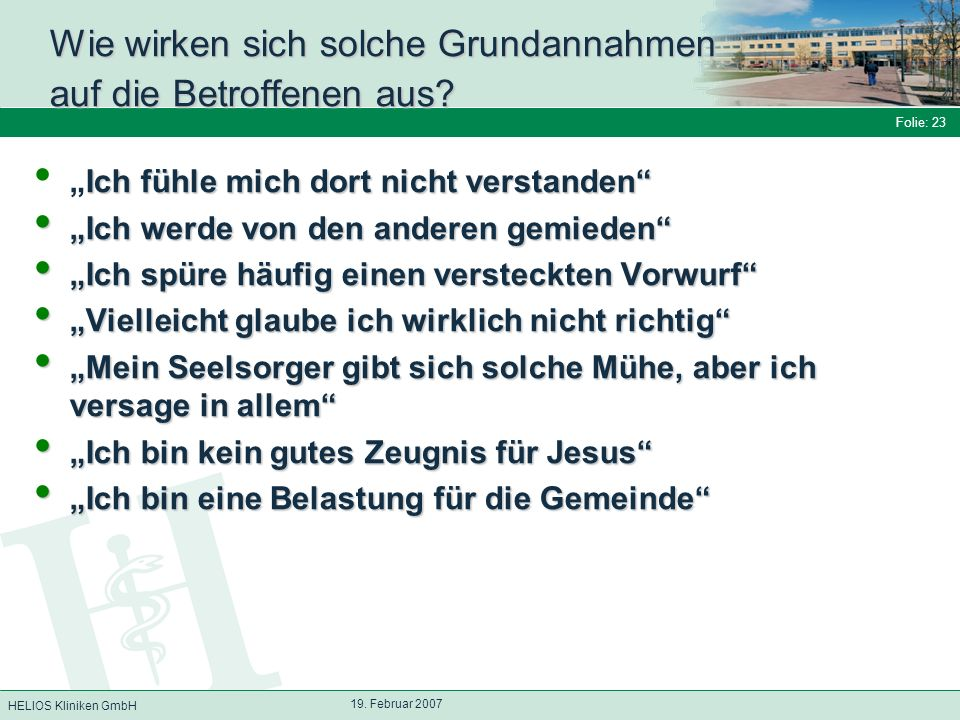 HELIOS Kliniken GmbH Folie: 23 19. Februar 2007 Wie wirken sich solche Grundannahmen auf die Betroffenen aus? Ich fühle mich dort nicht verstandenIch