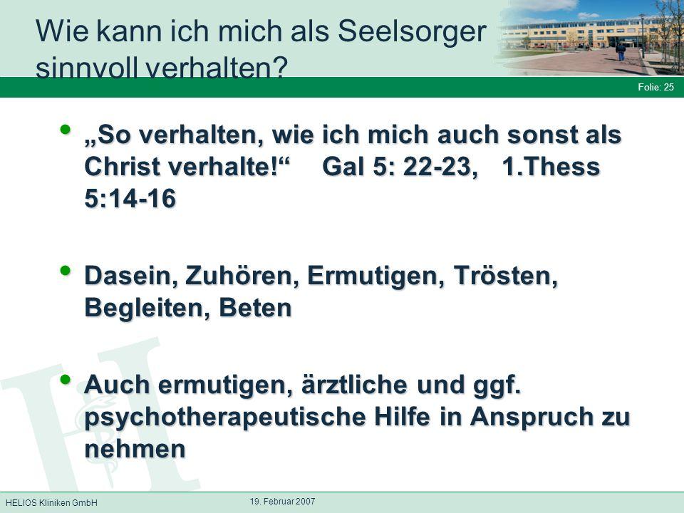 HELIOS Kliniken GmbH Folie: 25 19. Februar 2007 Wie kann ich mich als Seelsorger sinnvoll verhalten? So verhalten, wie ich mich auch sonst als Christ