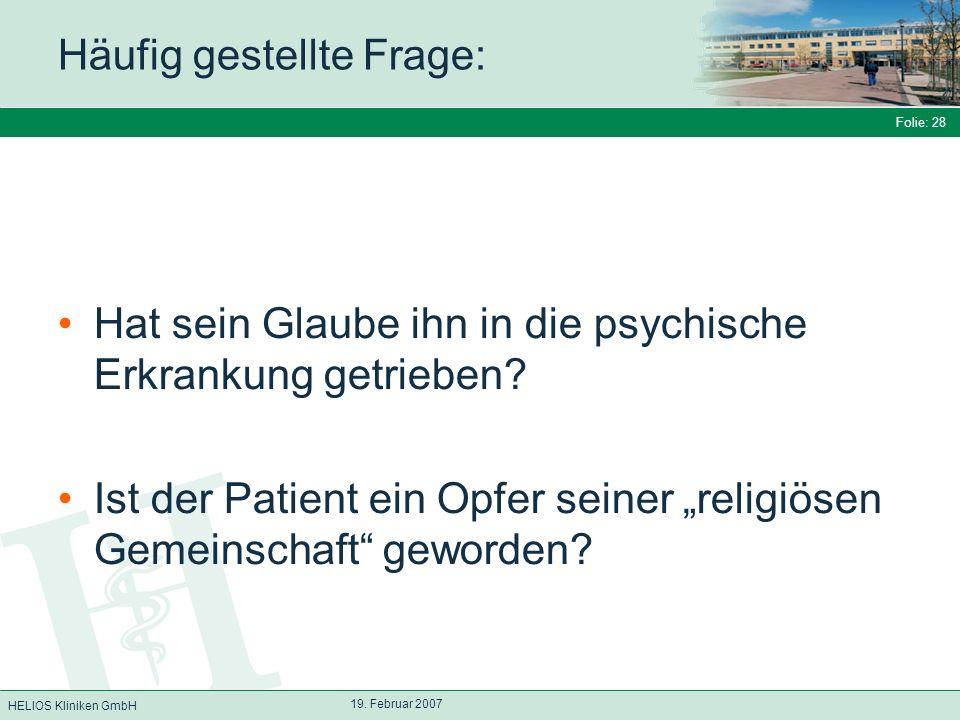 HELIOS Kliniken GmbH Folie: 28 19. Februar 2007 Häufig gestellte Frage: Hat sein Glaube ihn in die psychische Erkrankung getrieben? Ist der Patient ei