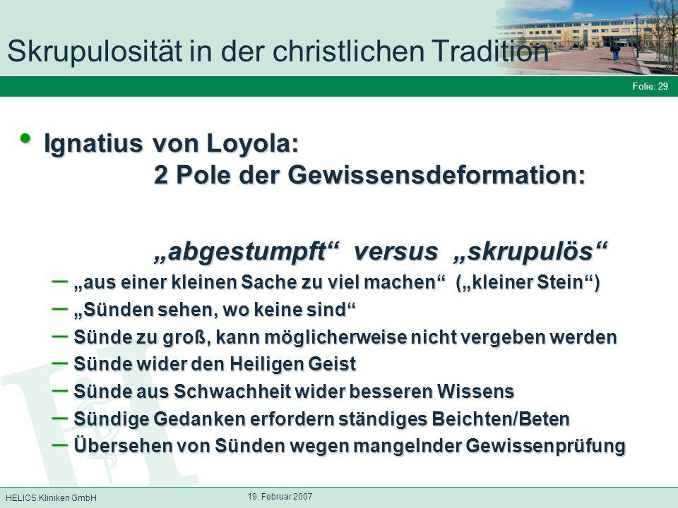 HELIOS Kliniken GmbH Folie: 29 19. Februar 2007 Skrupulosität in der christlichen Tradition Ignatius von Loyola: 2 Pole der Gewissensdeformation: Igna