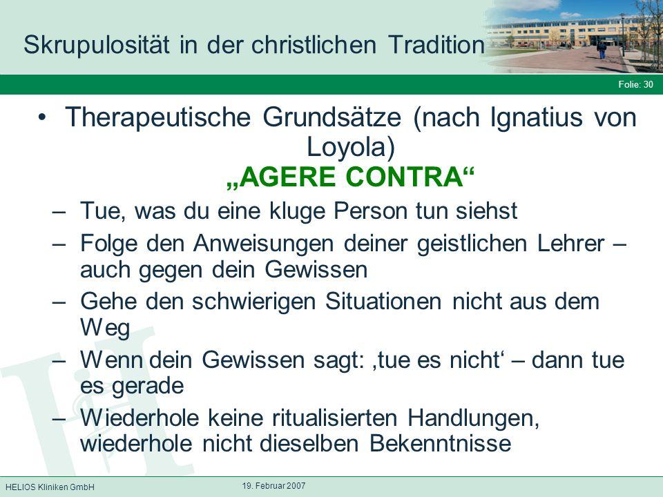 HELIOS Kliniken GmbH Folie: 30 19. Februar 2007 Skrupulosität in der christlichen Tradition Therapeutische Grundsätze (nach Ignatius von Loyola) AGERE