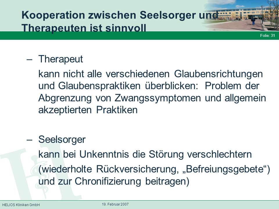 HELIOS Kliniken GmbH Folie: 31 19. Februar 2007 Kooperation zwischen Seelsorger und Therapeuten ist sinnvoll –Therapeut kann nicht alle verschiedenen