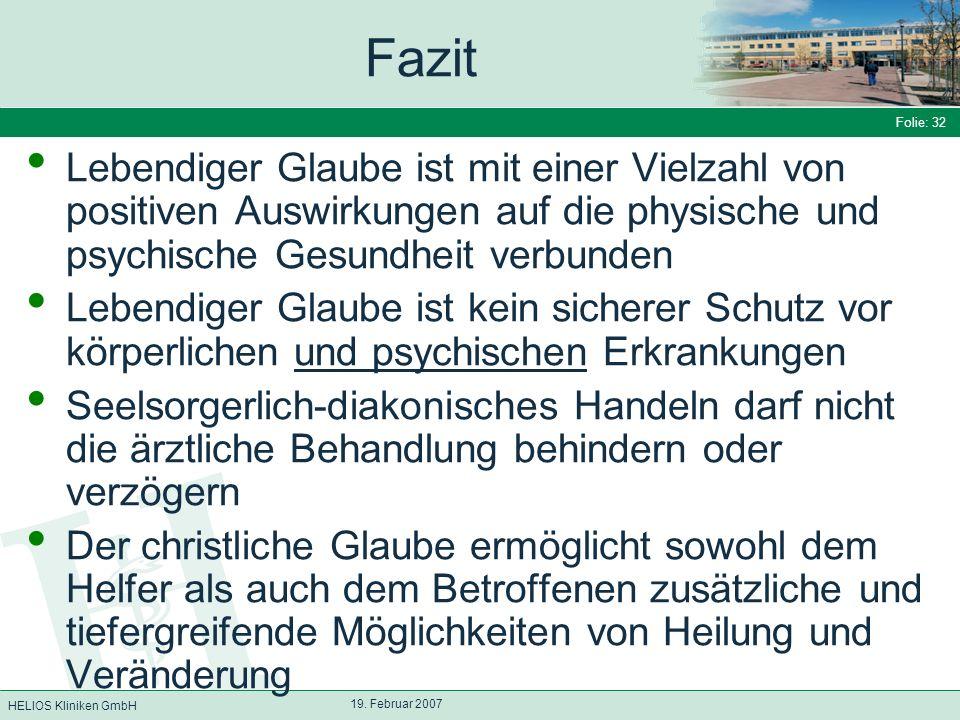 HELIOS Kliniken GmbH Folie: 32 19. Februar 2007 Fazit Lebendiger Glaube ist mit einer Vielzahl von positiven Auswirkungen auf die physische und psychi