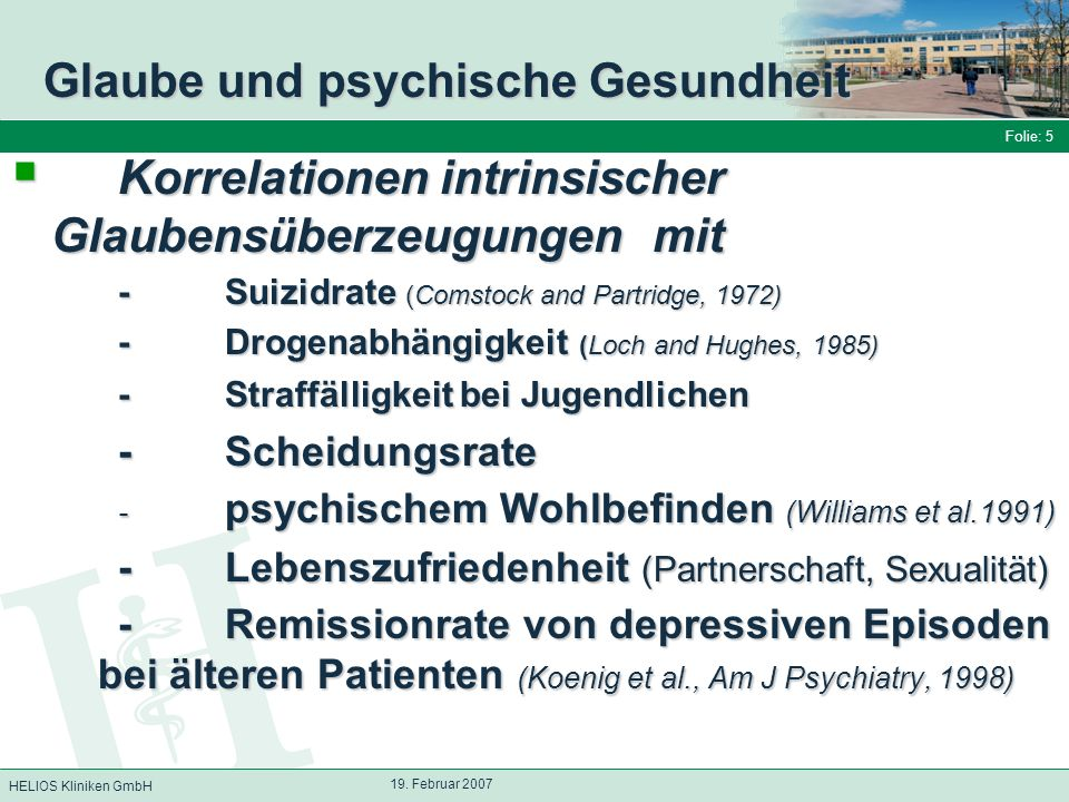 HELIOS Kliniken GmbH Folie: 5 19. Februar 2007 Glaube und psychische Gesundheit Korrelationen intrinsischer Glaubensüberzeugungen mit Korrelationen in