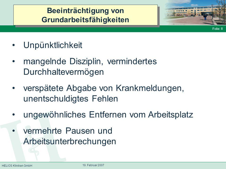 HELIOS Kliniken GmbH Folie: 8 19. Februar 2007 Beeinträchtigung von Grundarbeitsfähigkeiten Unpünktlichkeit mangelnde Disziplin, vermindertes Durchhal