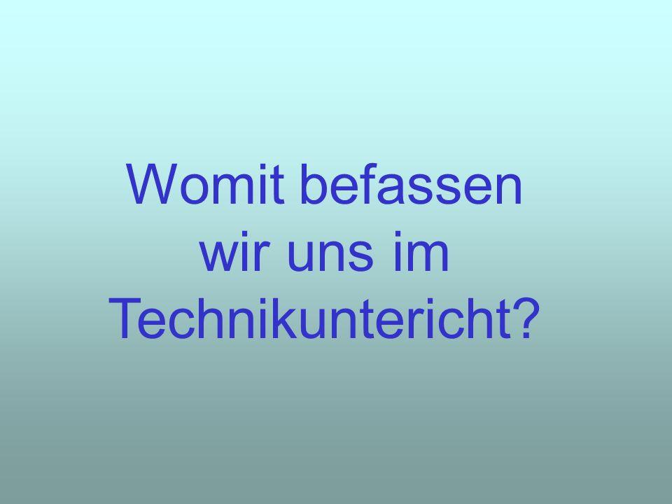 Womit befassen wir uns im Technikuntericht?