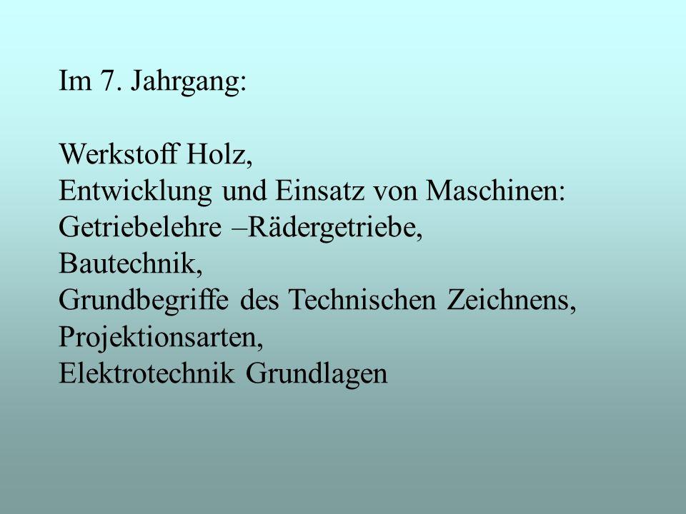 Im 7. Jahrgang: Werkstoff Holz, Entwicklung und Einsatz von Maschinen: Getriebelehre –Rädergetriebe, Bautechnik, Grundbegriffe des Technischen Zeichne