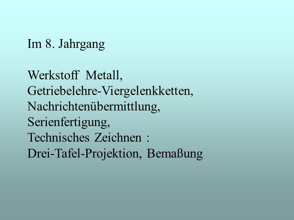 Im 8. Jahrgang Werkstoff Metall, Getriebelehre-Viergelenkketten, Nachrichtenübermittlung, Serienfertigung, Technisches Zeichnen : Drei-Tafel-Projektio