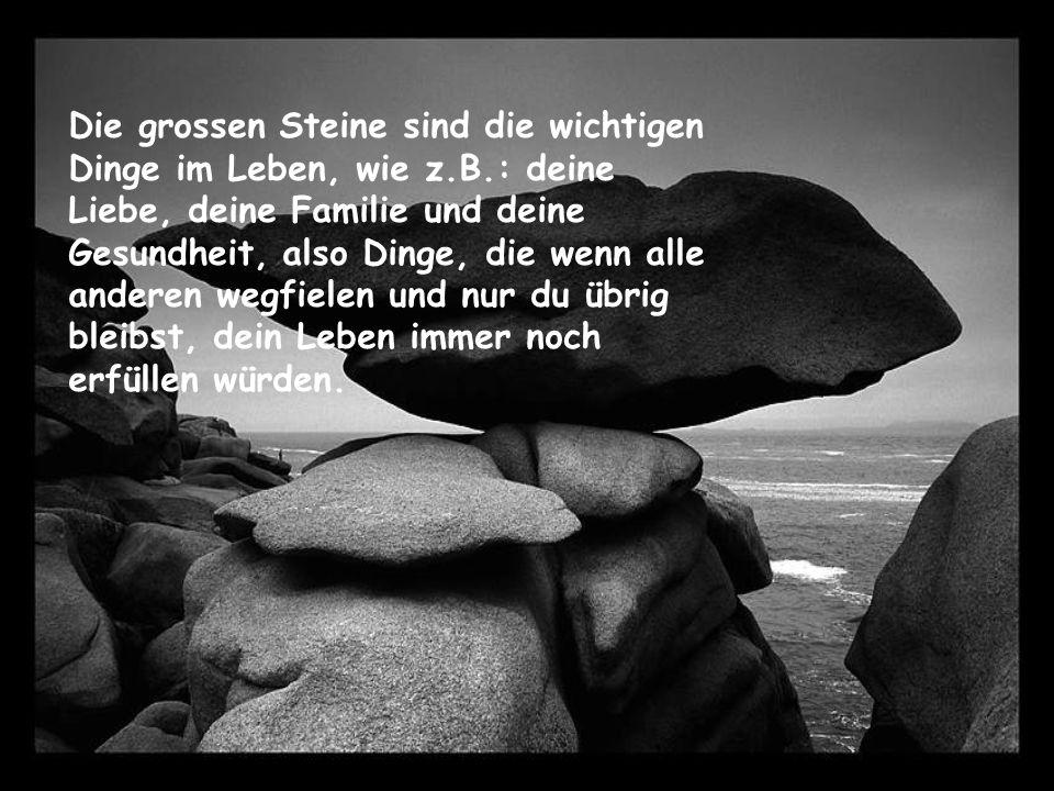 Die grossen Steine sind die wichtigen Dinge im Leben, wie z.B.: deine Liebe, deine Familie und deine Gesundheit, also Dinge, die wenn alle anderen wegfielen und nur du übrig bleibst, dein Leben immer noch erfüllen würden.