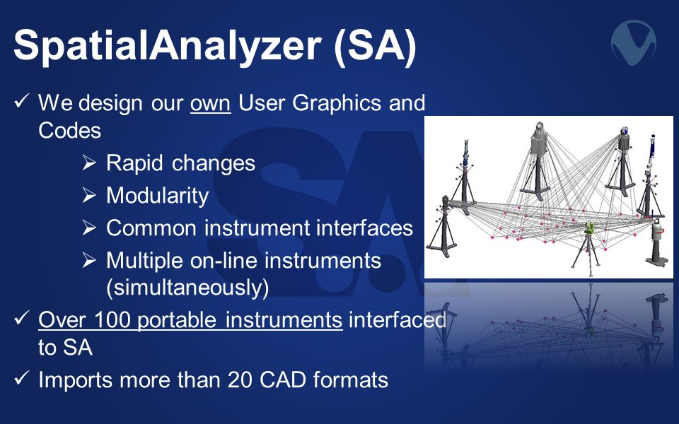 SpatialAnalyzer (SA) We design our own User Graphics and Codes Rapid changes Modularity Common instrument interfaces Multiple on-line instruments (simultaneously) Over 100 portable instruments interfaced to SA Imports more than 20 CAD formats