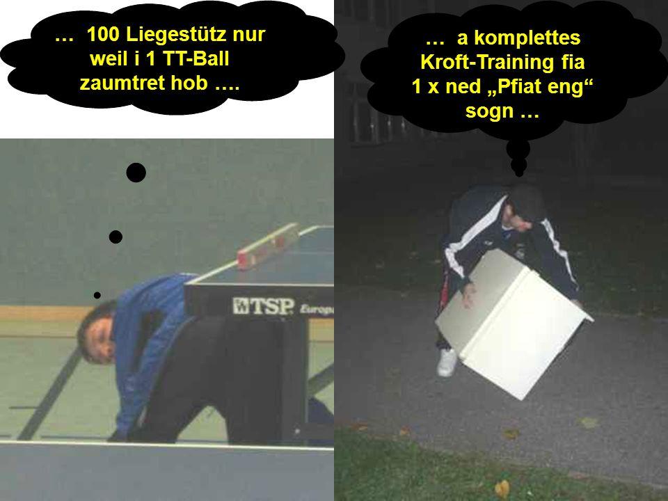 … 100 Liegestütz nur weil i 1 TT-Ball zaumtret hob …. … a komplettes Kroft-Training fia 1 x ned Pfiat eng sogn …