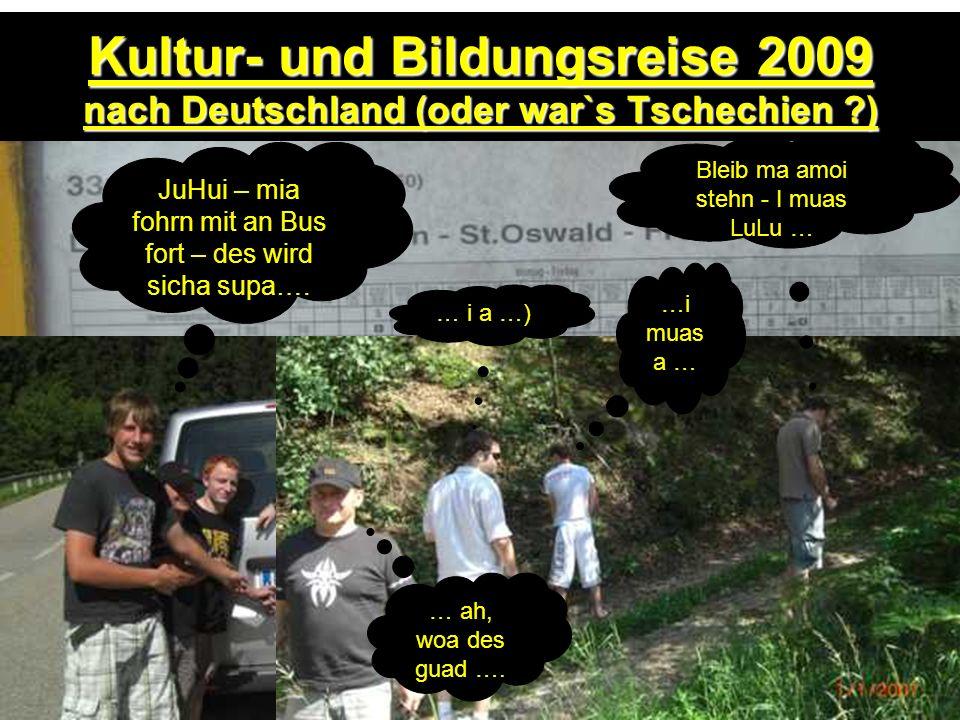 Kultur- und Bildungsreise 2009 nach Deutschland (oder war`s Tschechien ?) JuHui – mia fohrn mit an Bus fort – des wird sicha supa…. Bleib ma amoi steh
