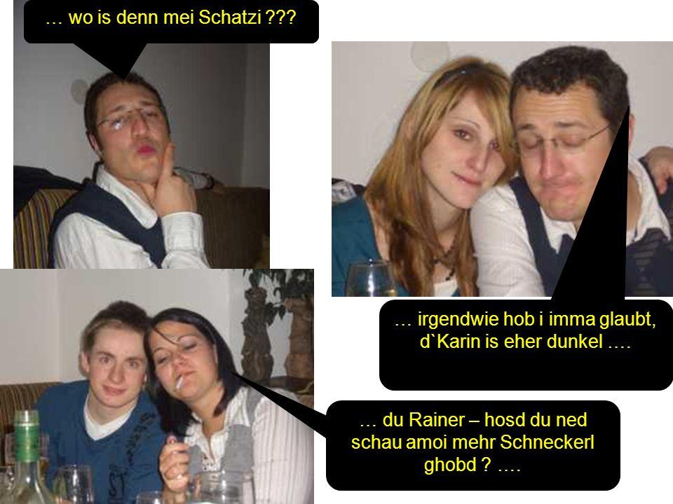 … wo is denn mei Schatzi ??? … irgendwie hob i imma glaubt, d`Karin is eher dunkel …. … du Rainer – hosd du ned schau amoi mehr Schneckerl ghobd ? ….
