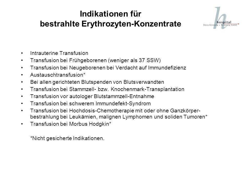 Indikationen für bestrahlte Erythrozyten-Konzentrate Intrauterine Transfusion Transfusion bei Frühgeborenen (weniger als 37 SSW) Transfusion bei Neuge
