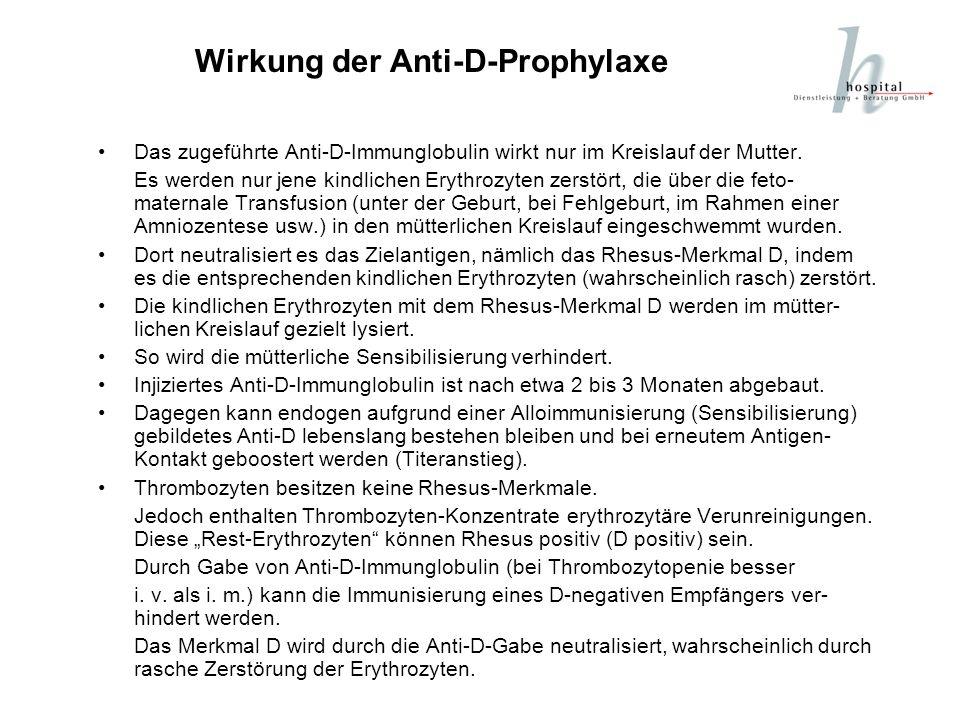 Wirkung der Anti-D-Prophylaxe Das zugeführte Anti-D-Immunglobulin wirkt nur im Kreislauf der Mutter. Es werden nur jene kindlichen Erythrozyten zerstö