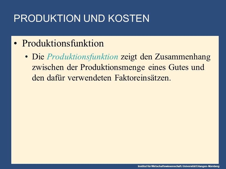 Institut für Wirtschaftswissenschaft. Universität Erlangen-Nürnberg PRODUKTION UND KOSTEN Produktionsfunktion Die Produktionsfunktion zeigt den Zusamm