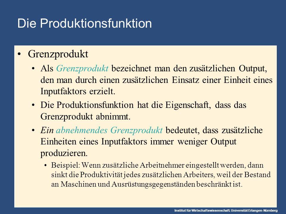 Institut für Wirtschaftswissenschaft. Universität Erlangen-Nürnberg Die Produktionsfunktion Grenzprodukt Als Grenzprodukt bezeichnet man den zusätzlic