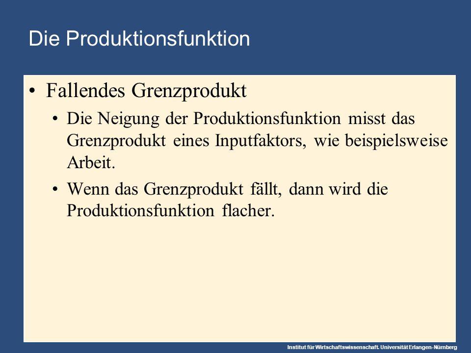 Institut für Wirtschaftswissenschaft. Universität Erlangen-Nürnberg Die Produktionsfunktion Fallendes Grenzprodukt Die Neigung der Produktionsfunktion