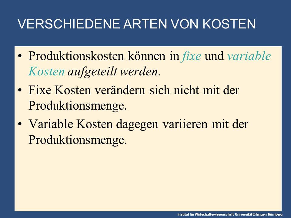 Institut für Wirtschaftswissenschaft. Universität Erlangen-Nürnberg VERSCHIEDENE ARTEN VON KOSTEN Produktionskosten können in fixe und variable Kosten