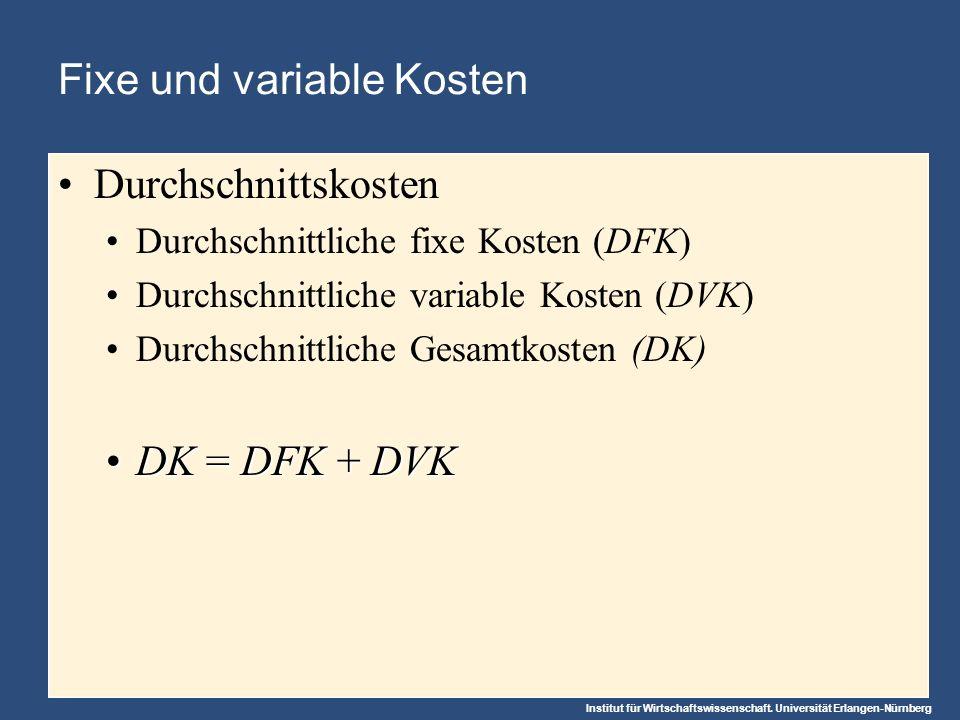 Institut für Wirtschaftswissenschaft. Universität Erlangen-Nürnberg Fixe und variable Kosten Durchschnittskosten Durchschnittliche fixe Kosten (DFK) D