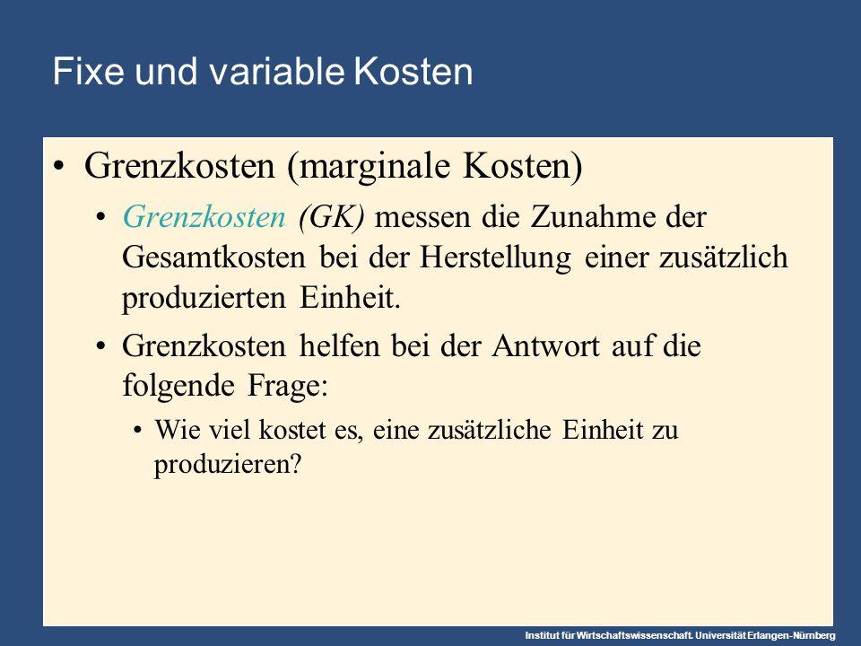 Institut für Wirtschaftswissenschaft. Universität Erlangen-Nürnberg Fixe und variable Kosten Grenzkosten (marginale Kosten) Grenzkosten (GK) messen di