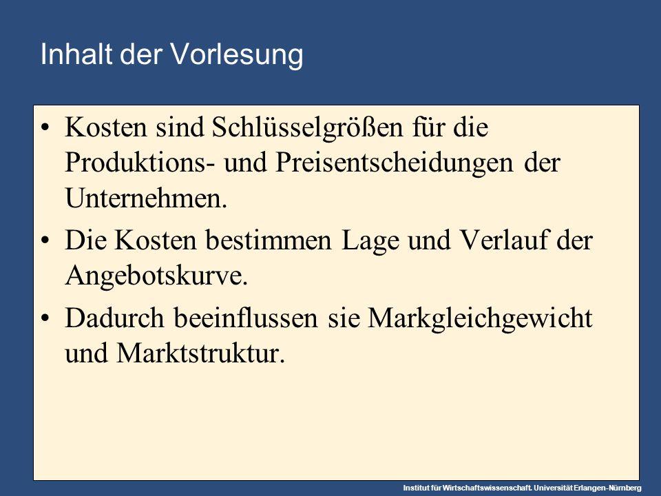 Institut für Wirtschaftswissenschaft. Universität Erlangen-Nürnberg Inhalt der Vorlesung Kosten sind Schlüsselgrößen für die Produktions- und Preisent