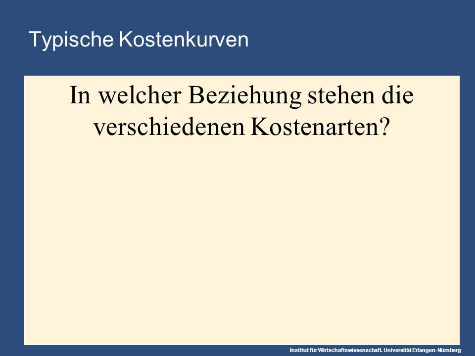 Institut für Wirtschaftswissenschaft. Universität Erlangen-Nürnberg Typische Kostenkurven In welcher Beziehung stehen die verschiedenen Kostenarten?