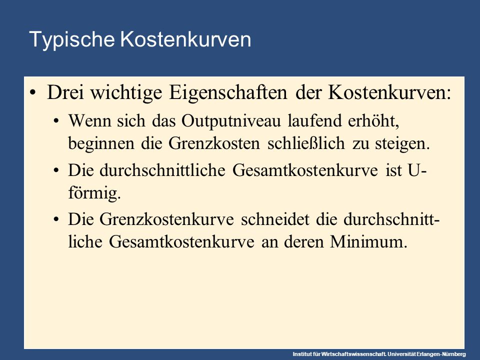 Institut für Wirtschaftswissenschaft. Universität Erlangen-Nürnberg Typische Kostenkurven Drei wichtige Eigenschaften der Kostenkurven: Wenn sich das