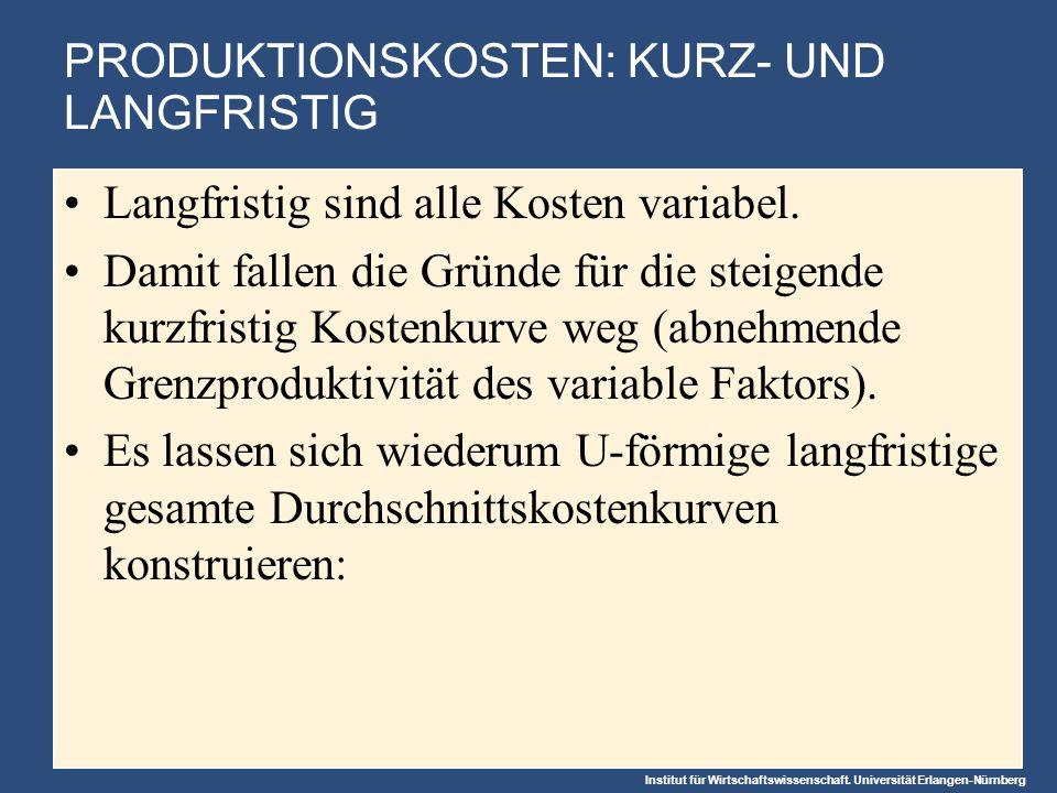 Institut für Wirtschaftswissenschaft. Universität Erlangen-Nürnberg PRODUKTIONSKOSTEN: KURZ- UND LANGFRISTIG Langfristig sind alle Kosten variabel. Da