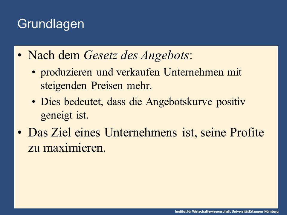Institut für Wirtschaftswissenschaft. Universität Erlangen-Nürnberg Grundlagen Gesetz des AngebotsNach dem Gesetz des Angebots: produzieren und verkau
