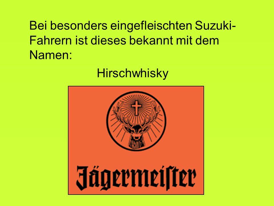 Bei besonders eingefleischten Suzuki- Fahrern ist dieses bekannt mit dem Namen: Hirschwhisky