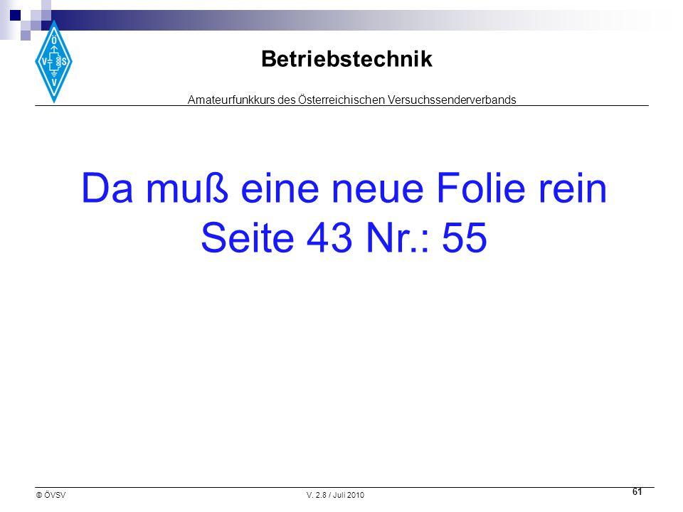 Amateurfunkkurs des Österreichischen Versuchssenderverbands Betriebstechnik © ÖVSVV. 2.8 / Juli 2010 61 Da muß eine neue Folie rein Seite 43 Nr.: 55