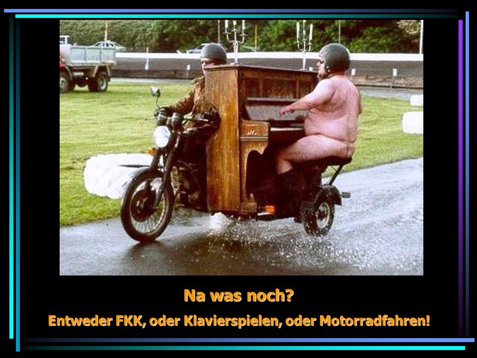 Na was noch? Entweder FKK, oder Klavierspielen, oder Motorradfahren!