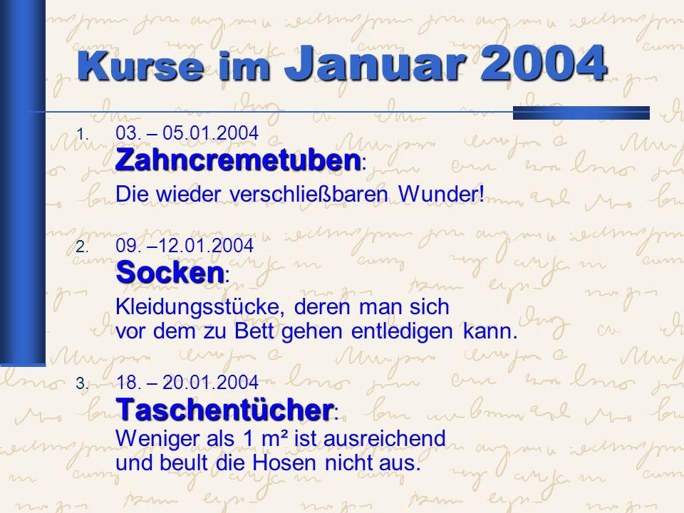 Kurse im Januar 2004 Zahncremetuben 1. 03. – 05.01.2004 Zahncremetuben : Die wieder verschließbaren Wunder! Socken 2. 09. –12.01.2004 Socken : Kleidun